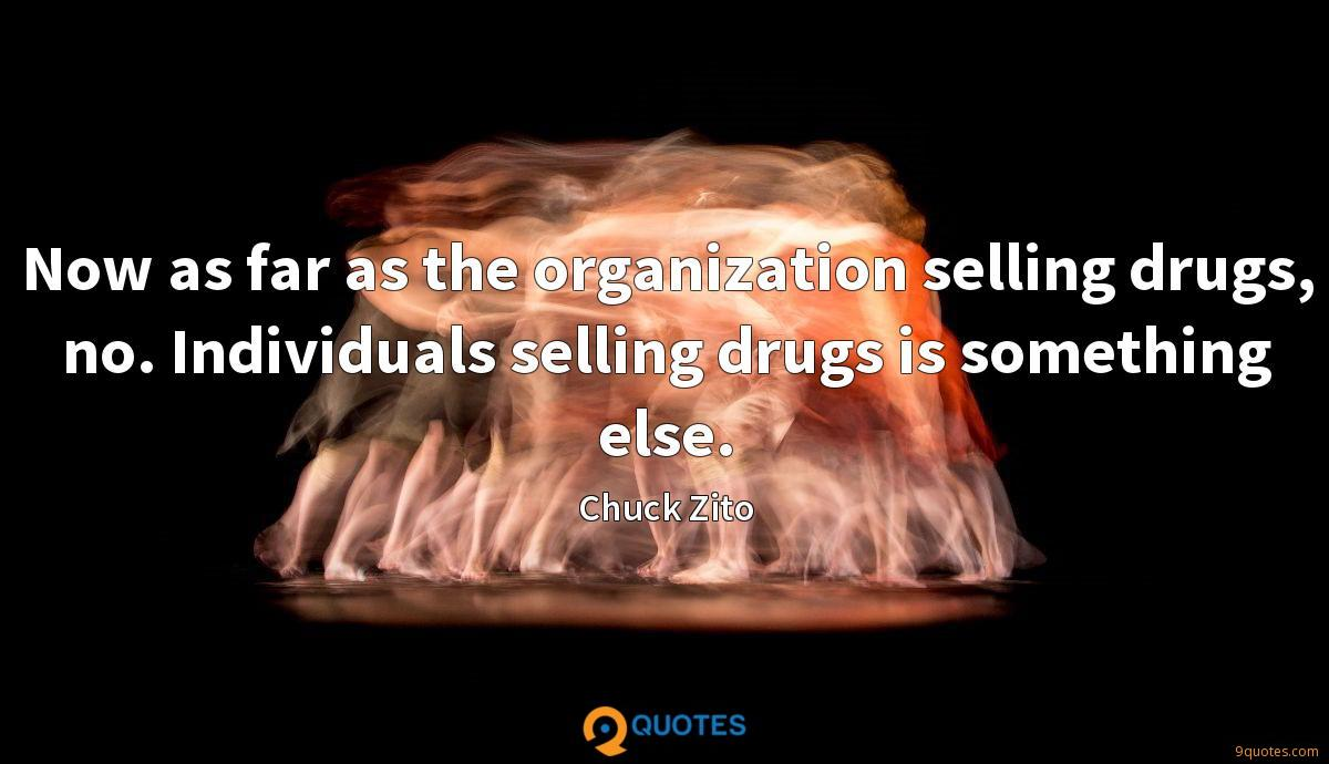 Now as far as the organization selling drugs, no. Individuals selling drugs is something else.