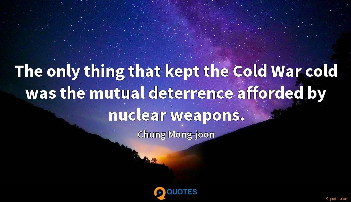 The only thing that kept the Cold War cold was the mutual deterrence afforded by nuclear weapons.