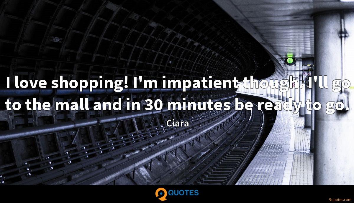 I love shopping! I'm impatient though. I'll go to the mall and in 30 minutes be ready to go.