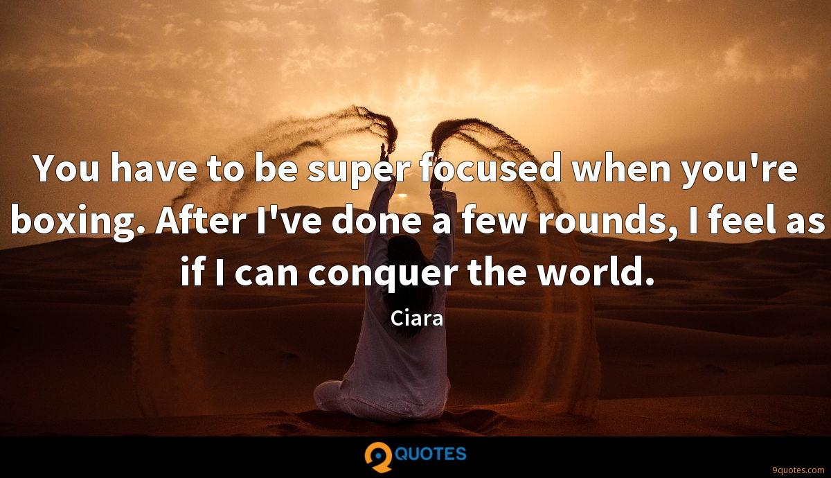 You have to be super focused when you're boxing. After I've done a few rounds, I feel as if I can conquer the world.