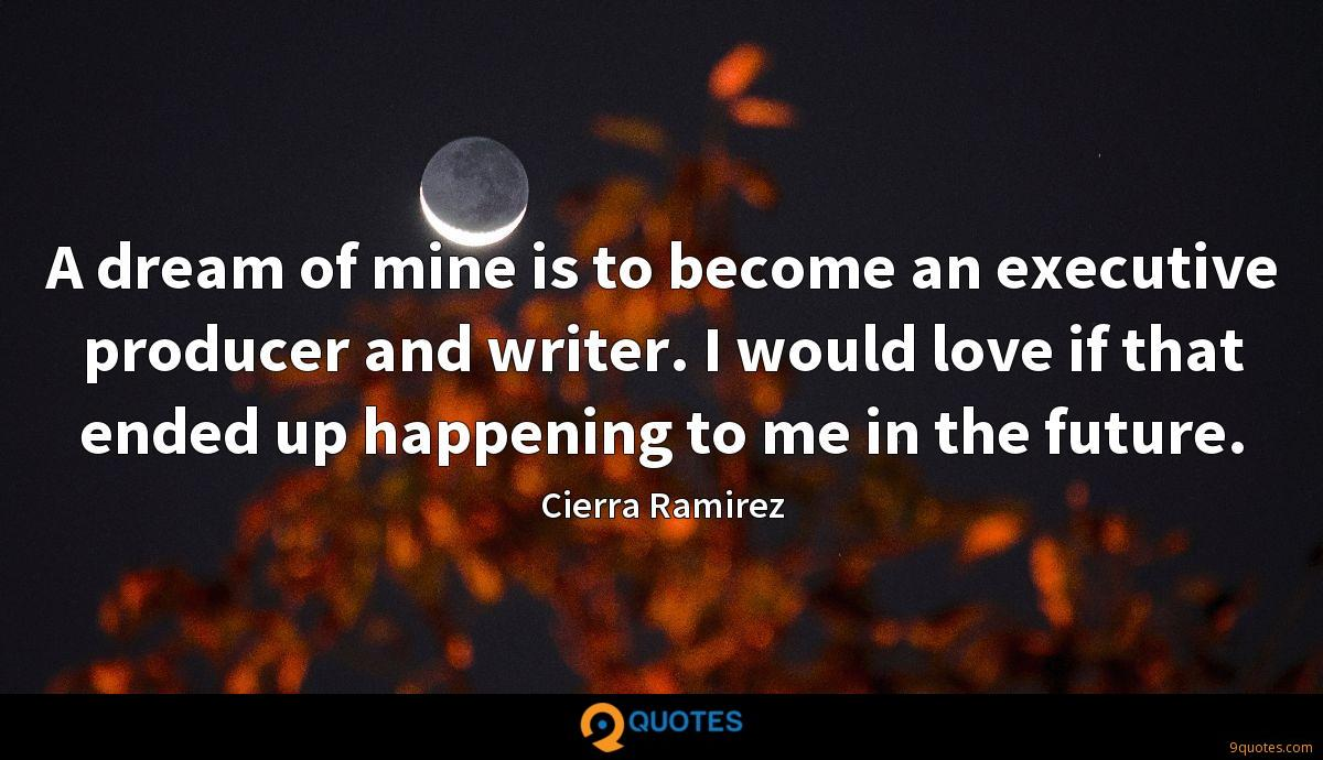 A dream of mine is to become an executive producer and writer. I would love if that ended up happening to me in the future.