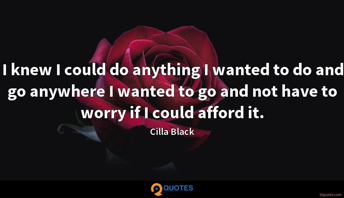 I knew I could do anything I wanted to do and go anywhere I wanted to go and not have to worry if I could afford it.