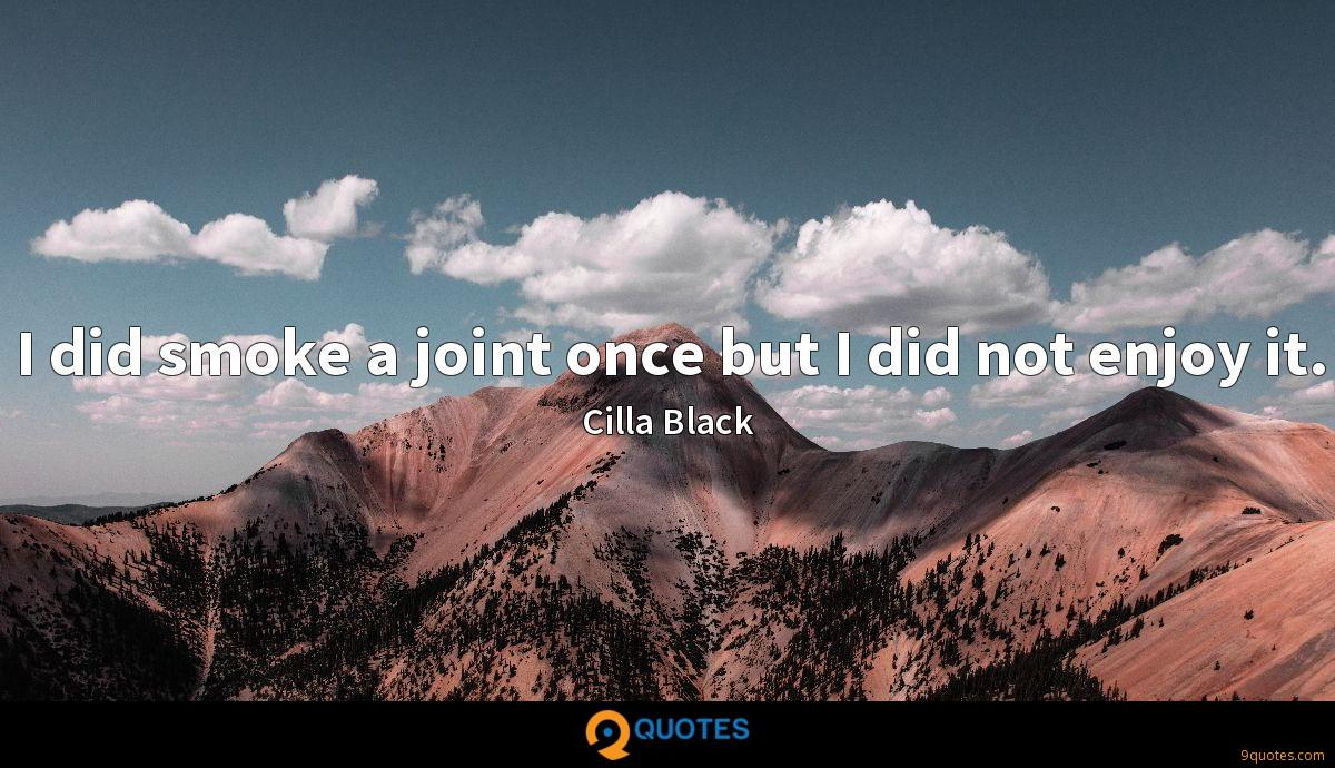 I did smoke a joint once but I did not enjoy it.