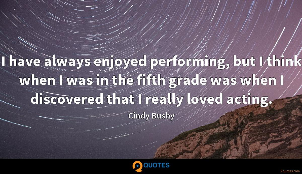 I have always enjoyed performing, but I think when I was in the fifth grade was when I discovered that I really loved acting.