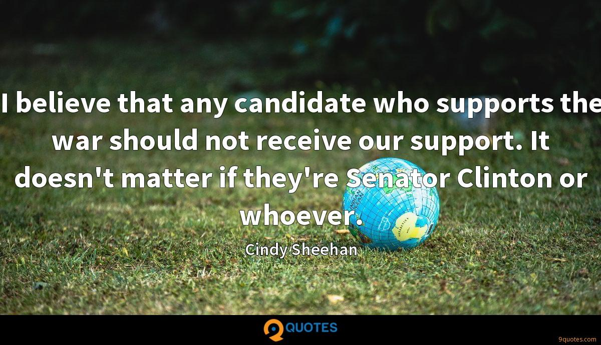 I believe that any candidate who supports the war should not receive our support. It doesn't matter if they're Senator Clinton or whoever.