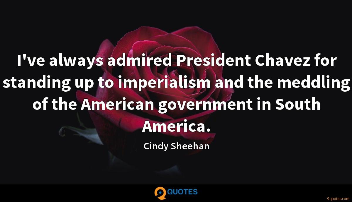 I've always admired President Chavez for standing up to imperialism and the meddling of the American government in South America.