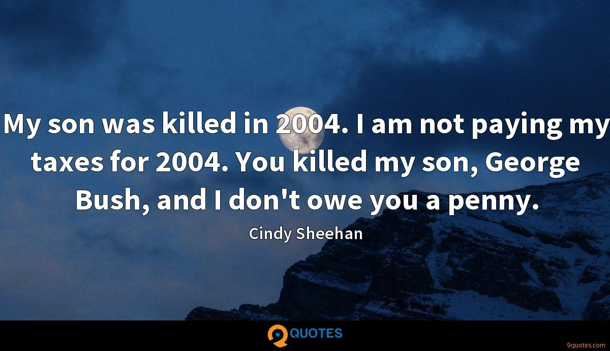 My son was killed in 2004. I am not paying my taxes for 2004. You killed my son, George Bush, and I don't owe you a penny.