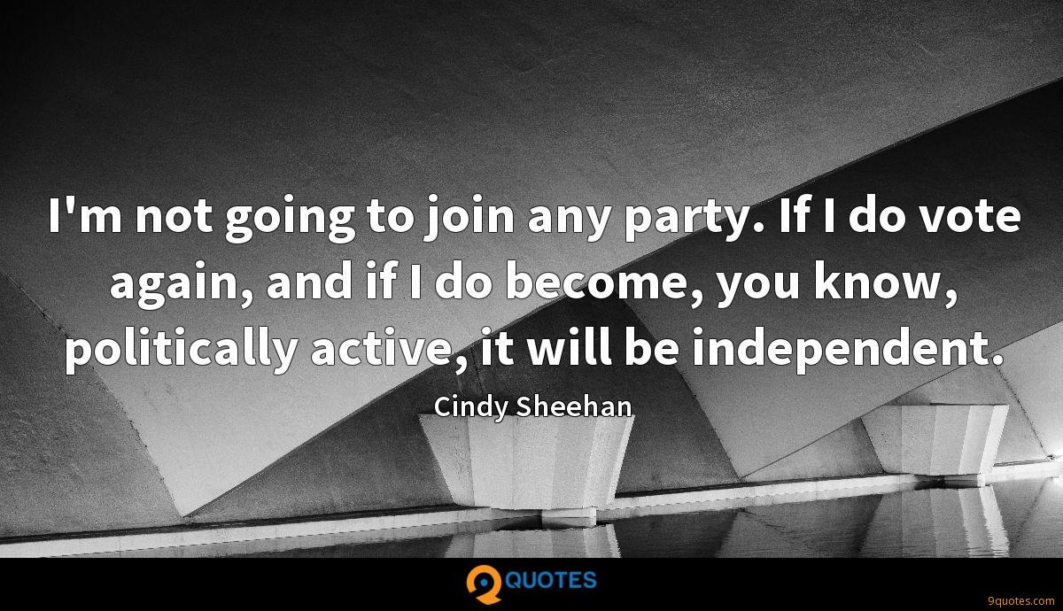 I'm not going to join any party. If I do vote again, and if I do become, you know, politically active, it will be independent.