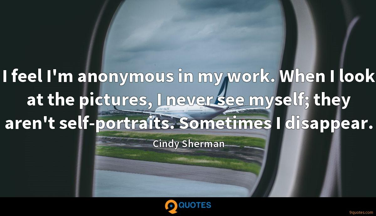 I feel I'm anonymous in my work. When I look at the pictures, I never see myself; they aren't self-portraits. Sometimes I disappear.