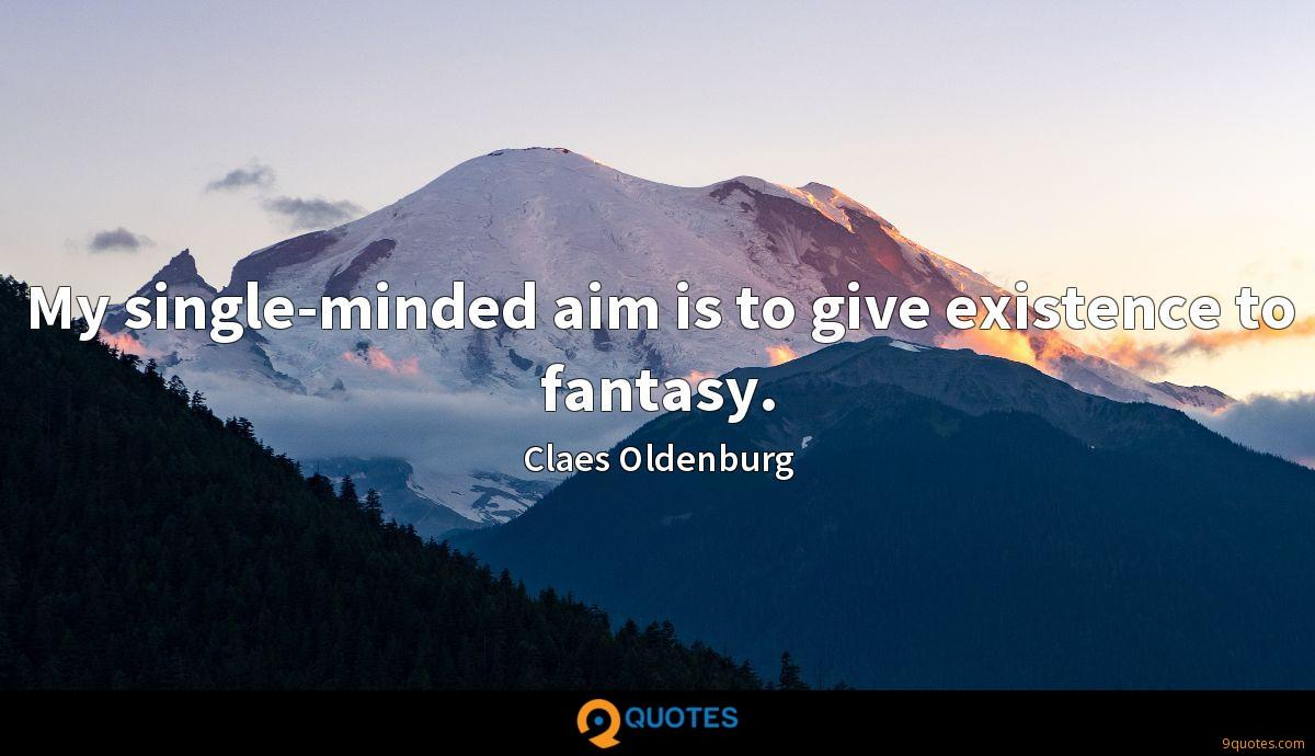 My single-minded aim is to give existence to fantasy.