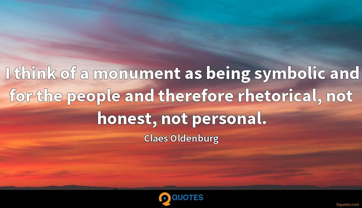 I think of a monument as being symbolic and for the people and therefore rhetorical, not honest, not personal.
