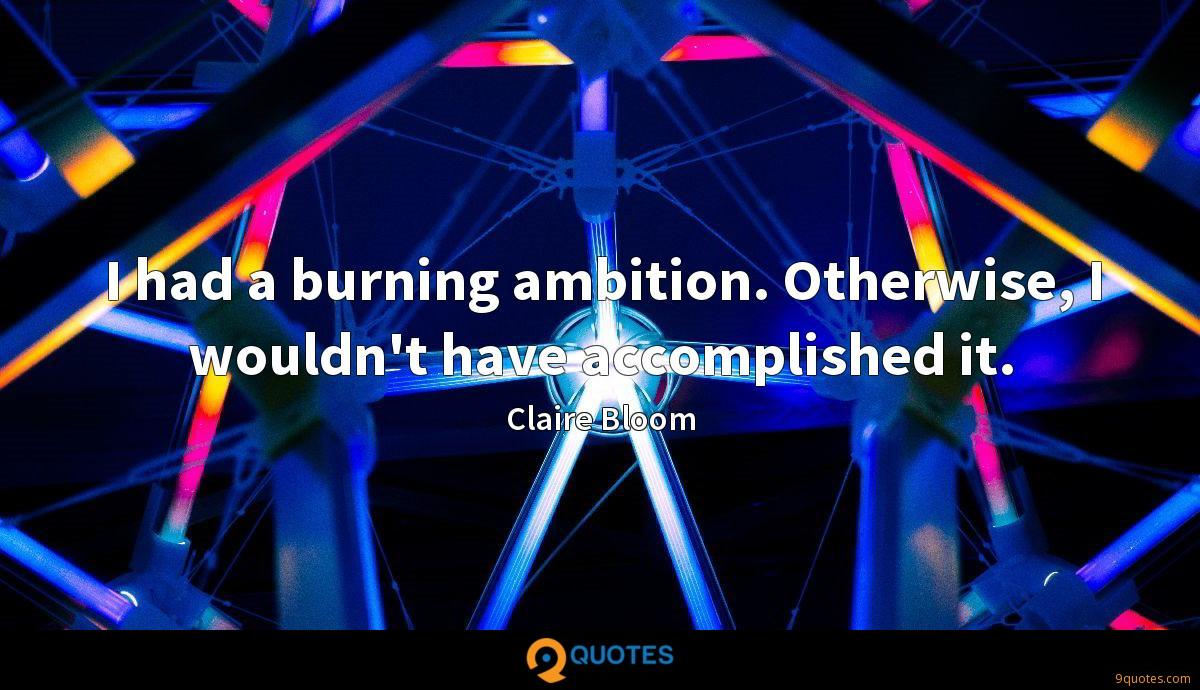 I had a burning ambition. Otherwise, I wouldn't have accomplished it.