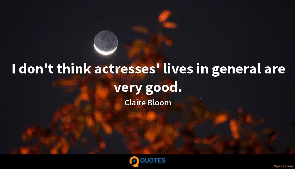 I don't think actresses' lives in general are very good.
