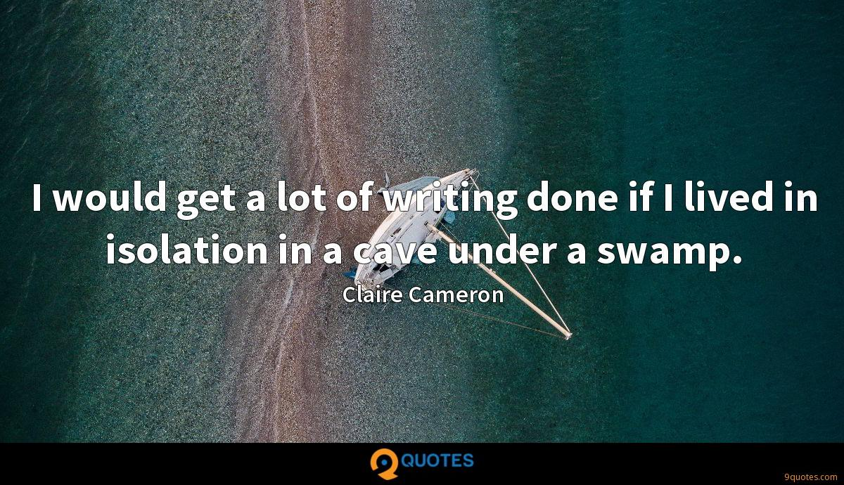 I would get a lot of writing done if I lived in isolation in a cave under a swamp.