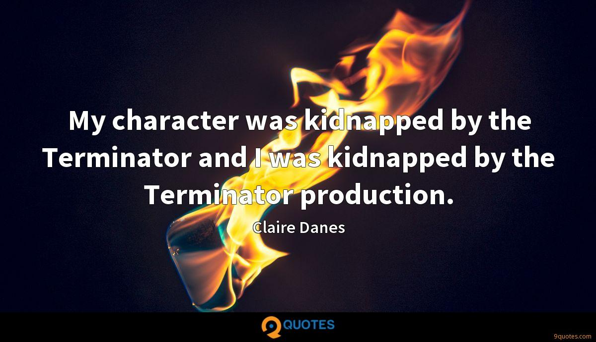 My character was kidnapped by the Terminator and I was kidnapped by the Terminator production.