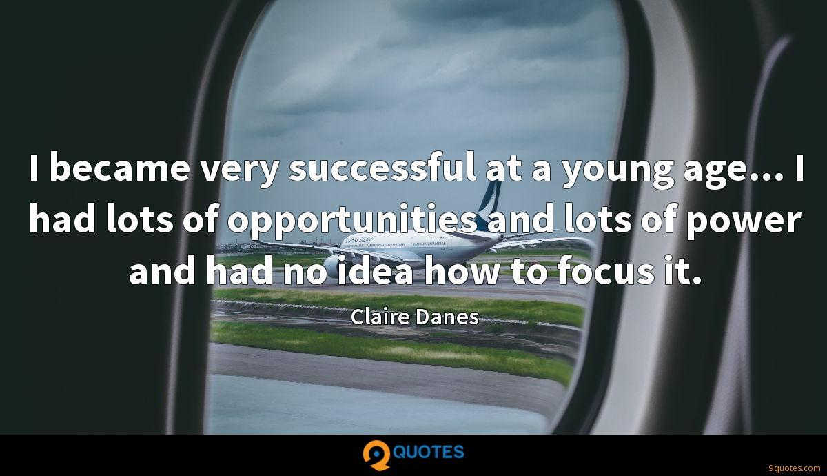 I became very successful at a young age... I had lots of opportunities and lots of power and had no idea how to focus it.
