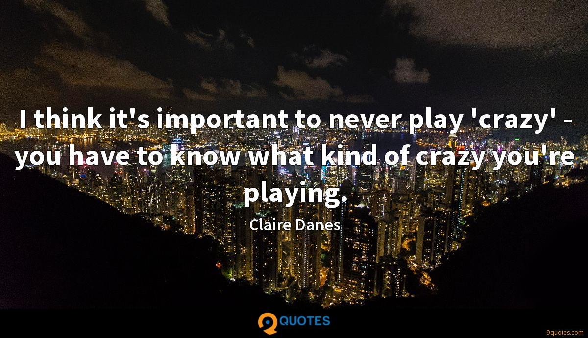 I think it's important to never play 'crazy' - you have to know what kind of crazy you're playing.