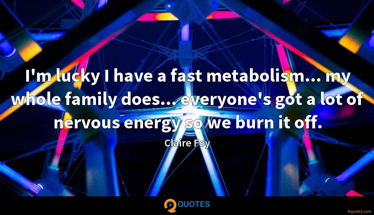 I'm lucky I have a fast metabolism... my whole family does... everyone's got a lot of nervous energy so we burn it off.