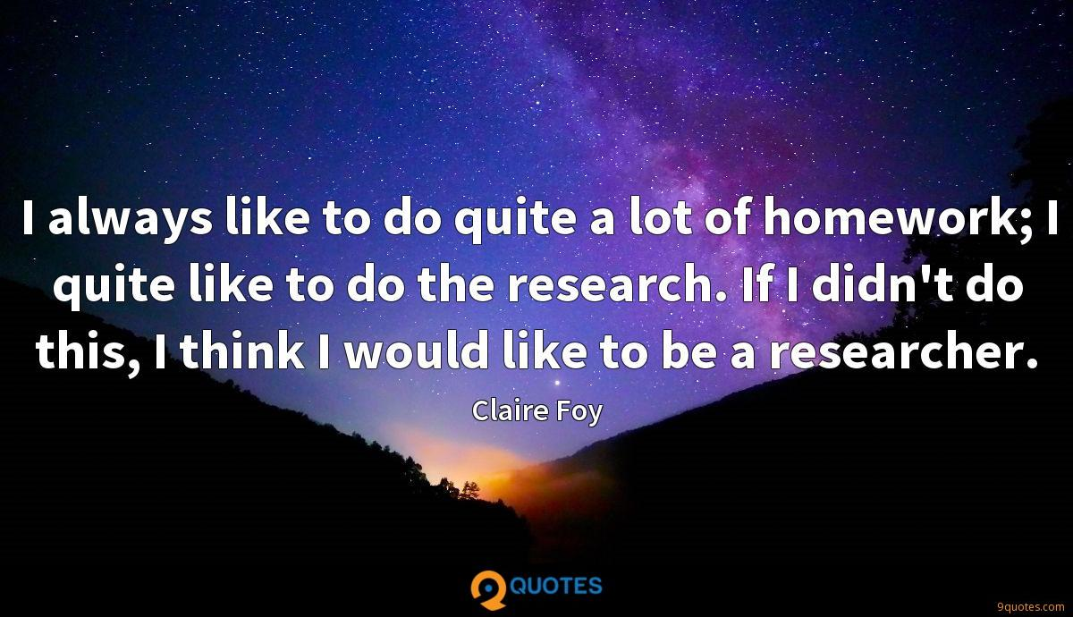 I always like to do quite a lot of homework; I quite like to do the research. If I didn't do this, I think I would like to be a researcher.