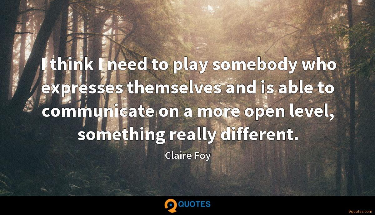 I think I need to play somebody who expresses themselves and is able to communicate on a more open level, something really different.