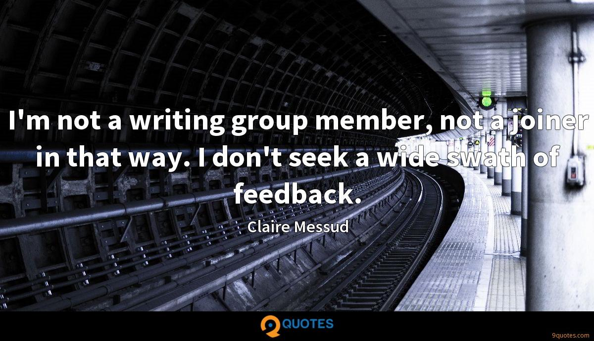 I'm not a writing group member, not a joiner in that way. I don't seek a wide swath of feedback.