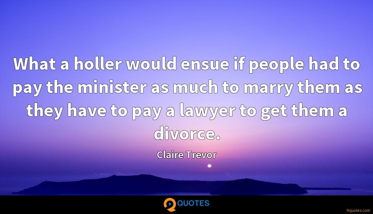What a holler would ensue if people had to pay the minister as much to marry them as they have to pay a lawyer to get them a divorce.