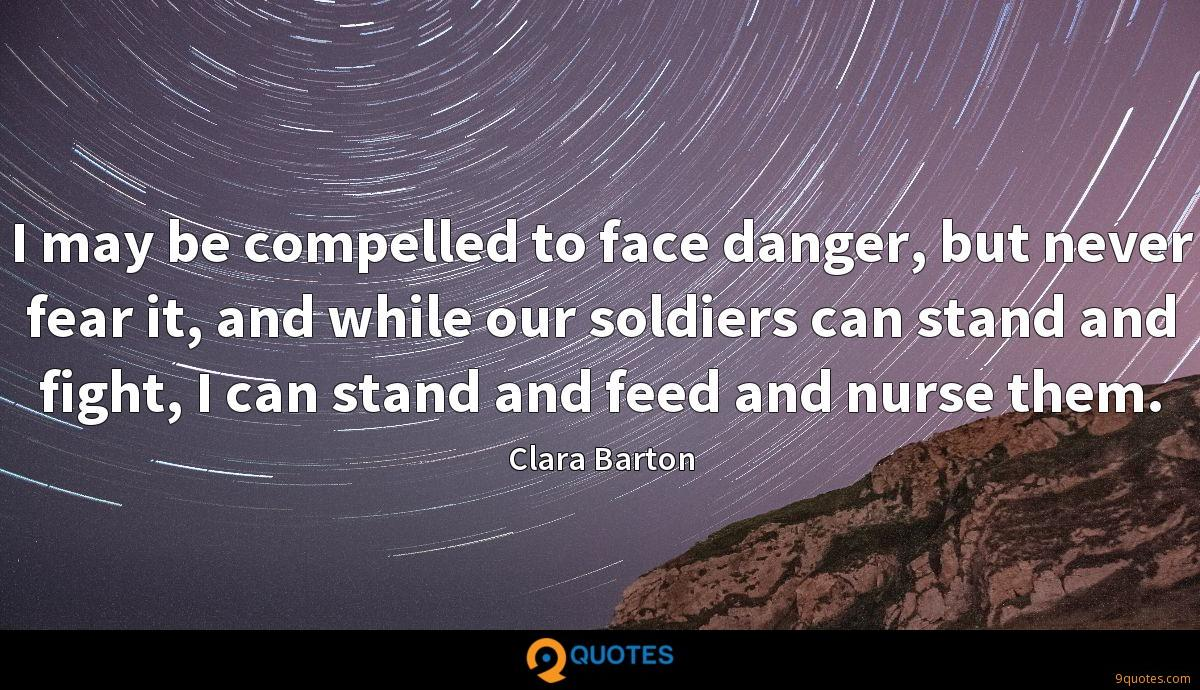 I may be compelled to face danger, but never fear it, and while our soldiers can stand and fight, I can stand and feed and nurse them.