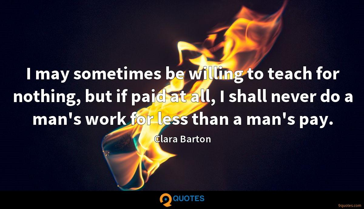 I may sometimes be willing to teach for nothing, but if paid at all, I shall never do a man's work for less than a man's pay.