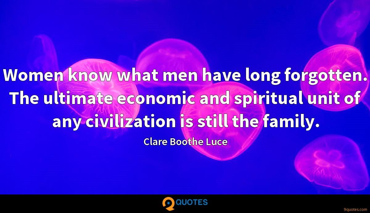 Women know what men have long forgotten. The ultimate economic and spiritual unit of any civilization is still the family.
