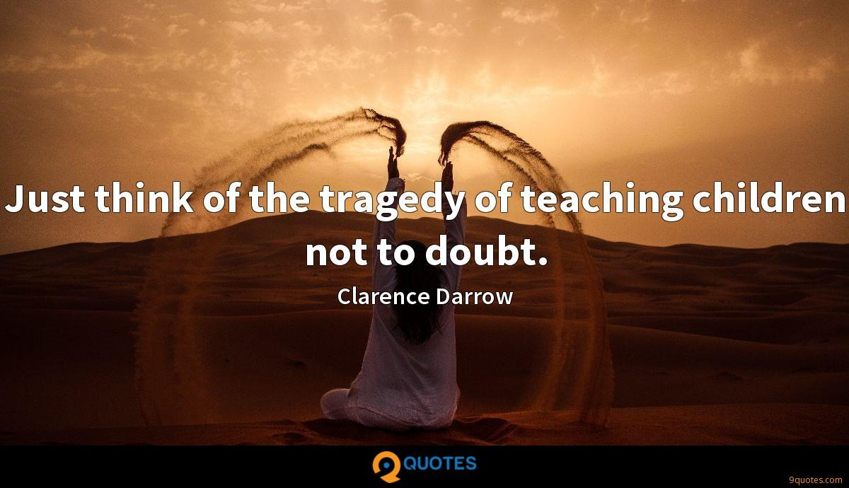 Just think of the tragedy of teaching children not to doubt.