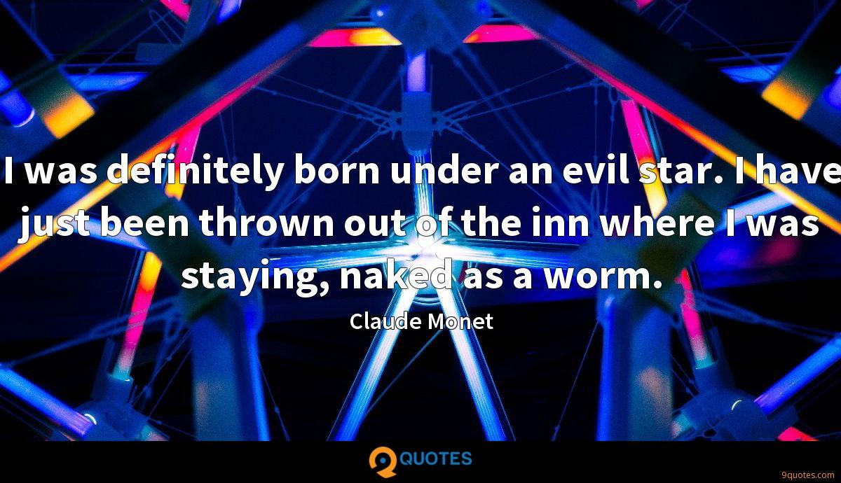 I was definitely born under an evil star. I have just been thrown out of the inn where I was staying, naked as a worm.