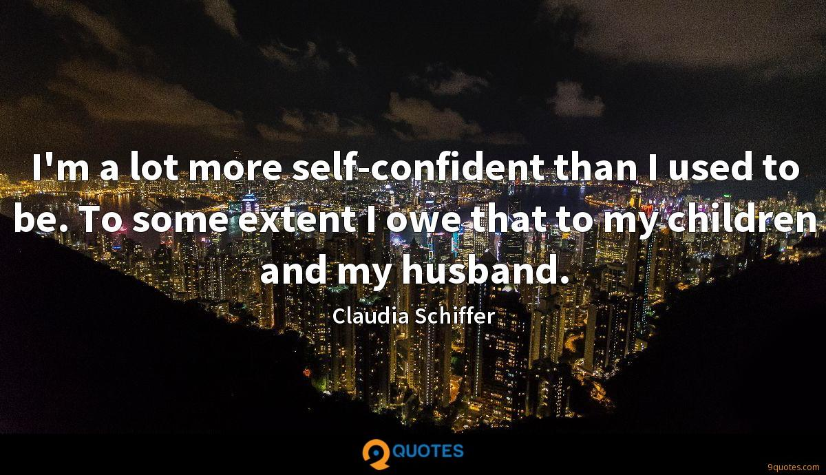I'm a lot more self-confident than I used to be. To some extent I owe that to my children and my husband.