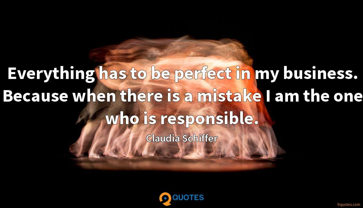 Everything has to be perfect in my business. Because when there is a mistake I am the one who is responsible.