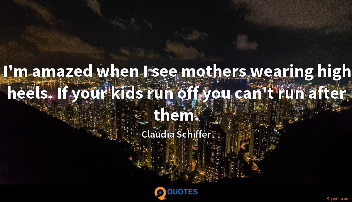 I'm amazed when I see mothers wearing high heels. If your kids run off you can't run after them.