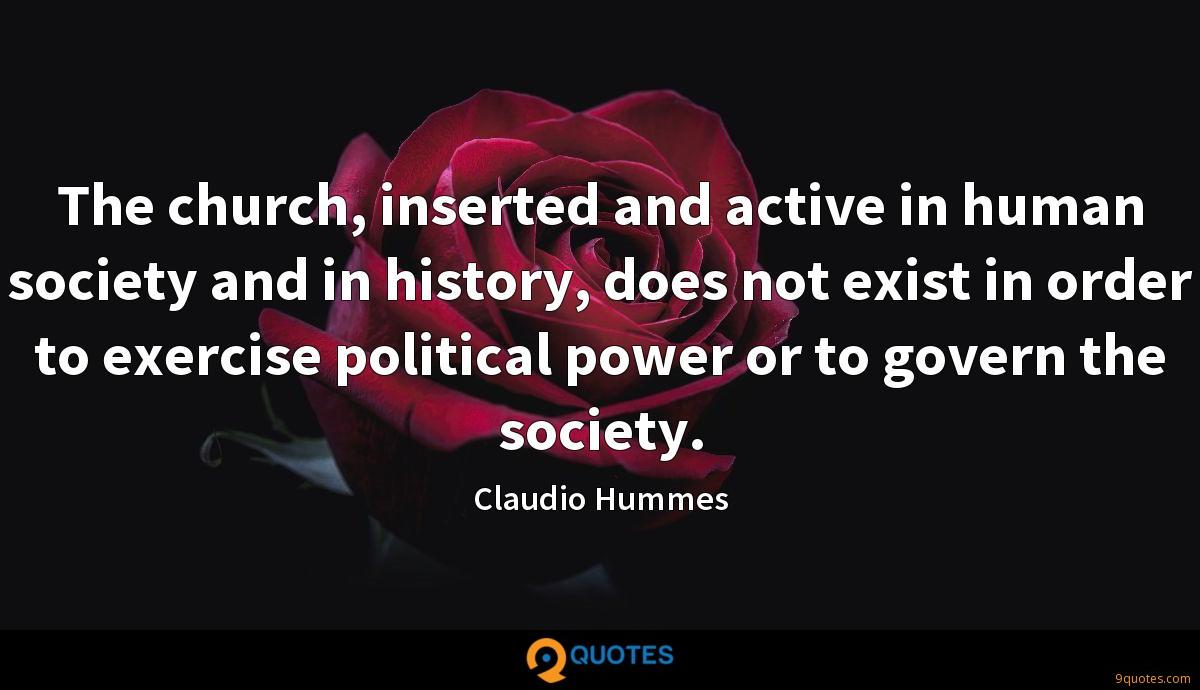 The church, inserted and active in human society and in history, does not exist in order to exercise political power or to govern the society.