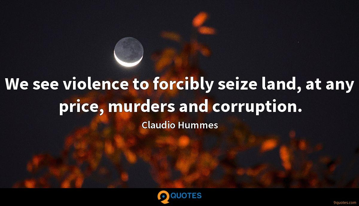 We see violence to forcibly seize land, at any price, murders and corruption.