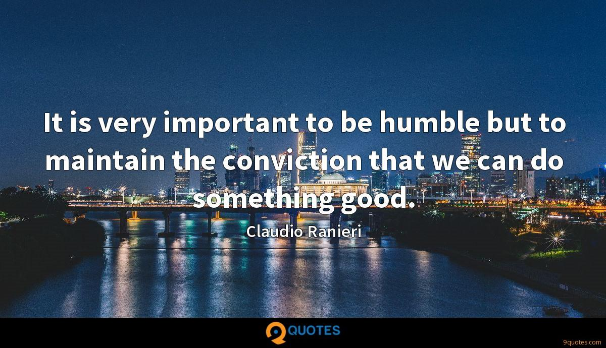 It is very important to be humble but to maintain the conviction that we can do something good.