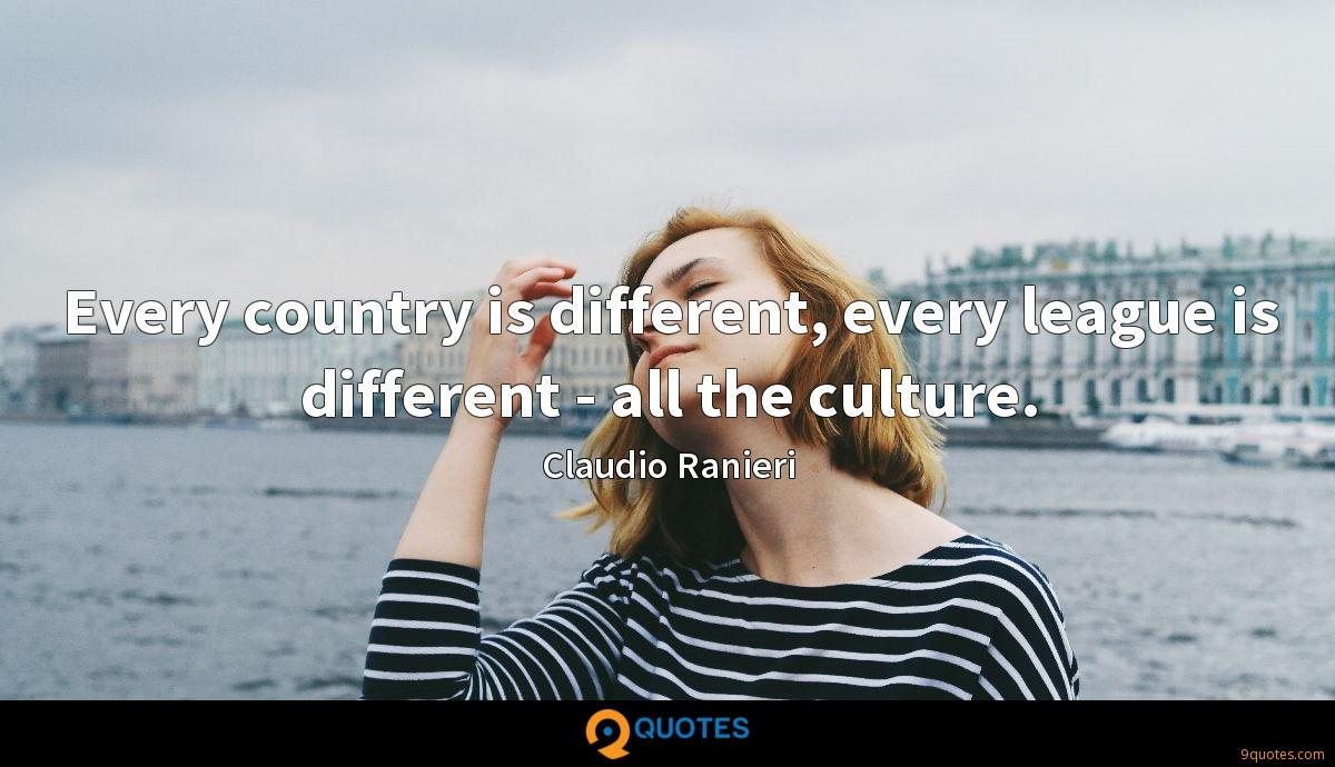 Every country is different, every league is different - all the culture.
