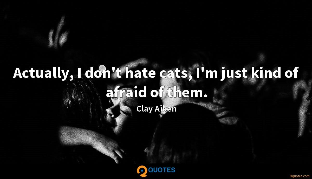 Actually, I don\'t hate cats, I\'m just kind of afraid ...