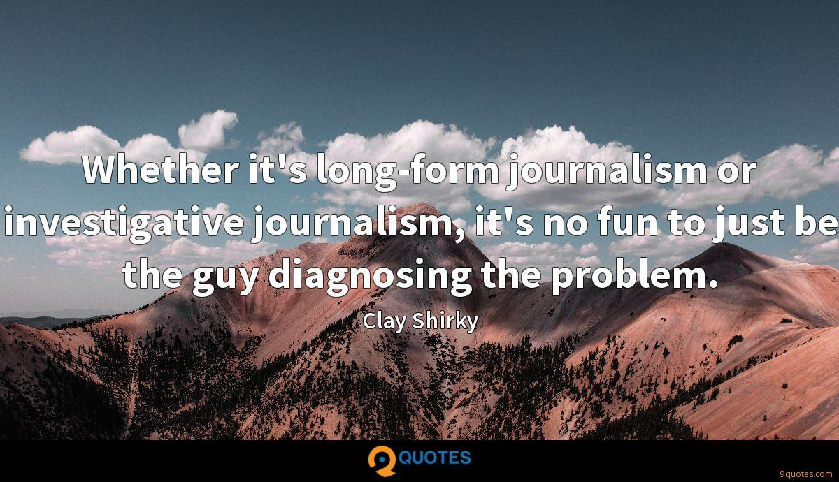 Whether it's long-form journalism or investigative journalism, it's no fun to just be the guy diagnosing the problem.