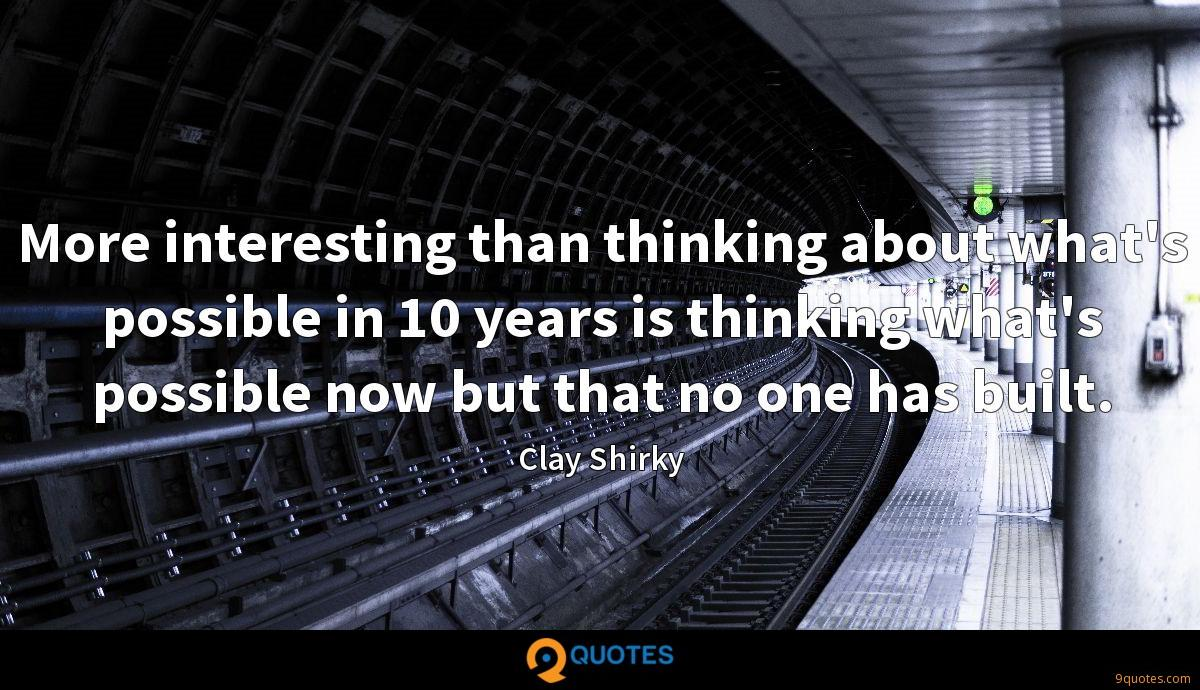 More interesting than thinking about what's possible in 10 years is thinking what's possible now but that no one has built.