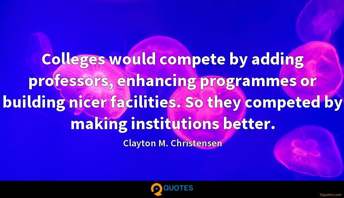 Colleges would compete by adding professors, enhancing programmes or building nicer facilities. So they competed by making institutions better.