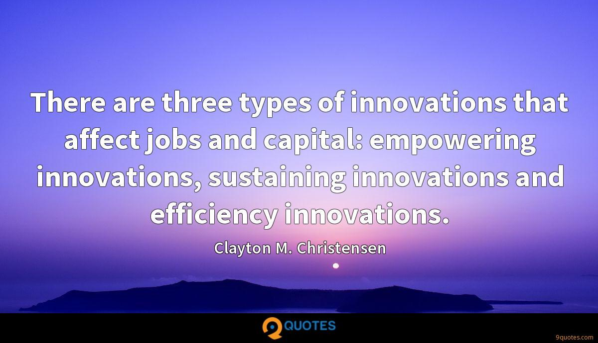 There are three types of innovations that affect jobs and capital: empowering innovations, sustaining innovations and efficiency innovations.