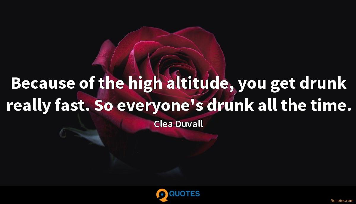Because of the high altitude, you get drunk really fast. So everyone's drunk all the time.