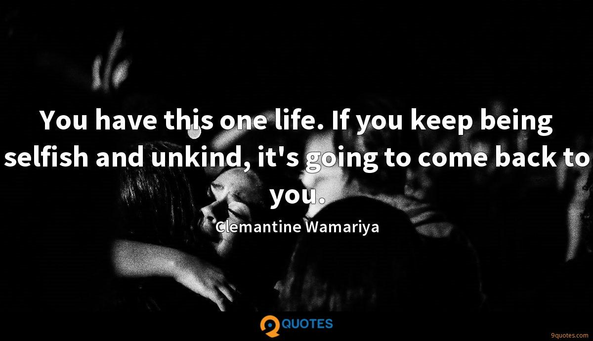 You have this one life. If you keep being selfish and unkind, it's going to come back to you.