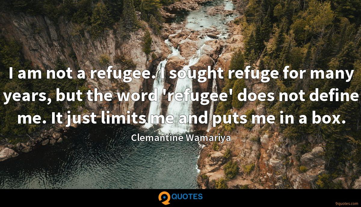 I am not a refugee. I sought refuge for many years, but the word 'refugee' does not define me. It just limits me and puts me in a box.