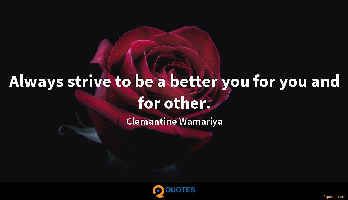 Always strive to be a better you for you and for other.