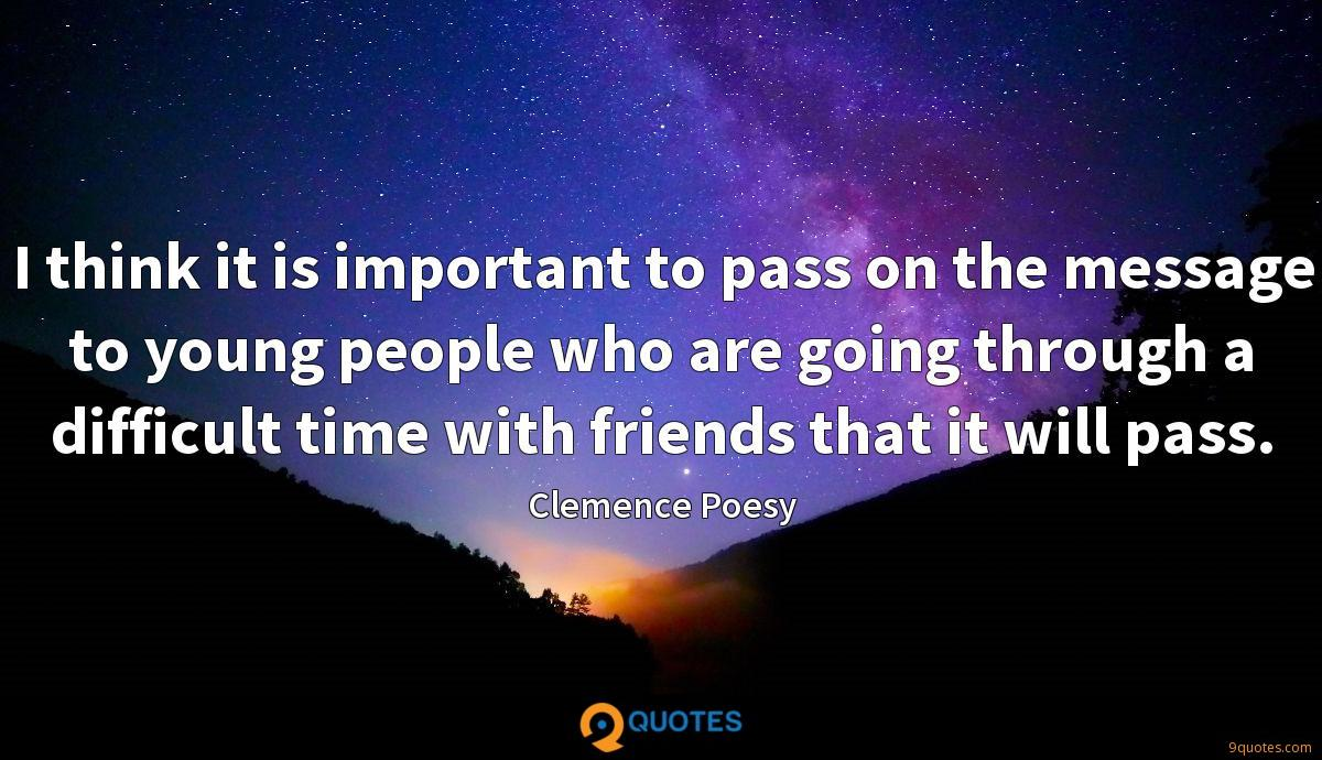 I think it is important to pass on the message to young people who are going through a difficult time with friends that it will pass.