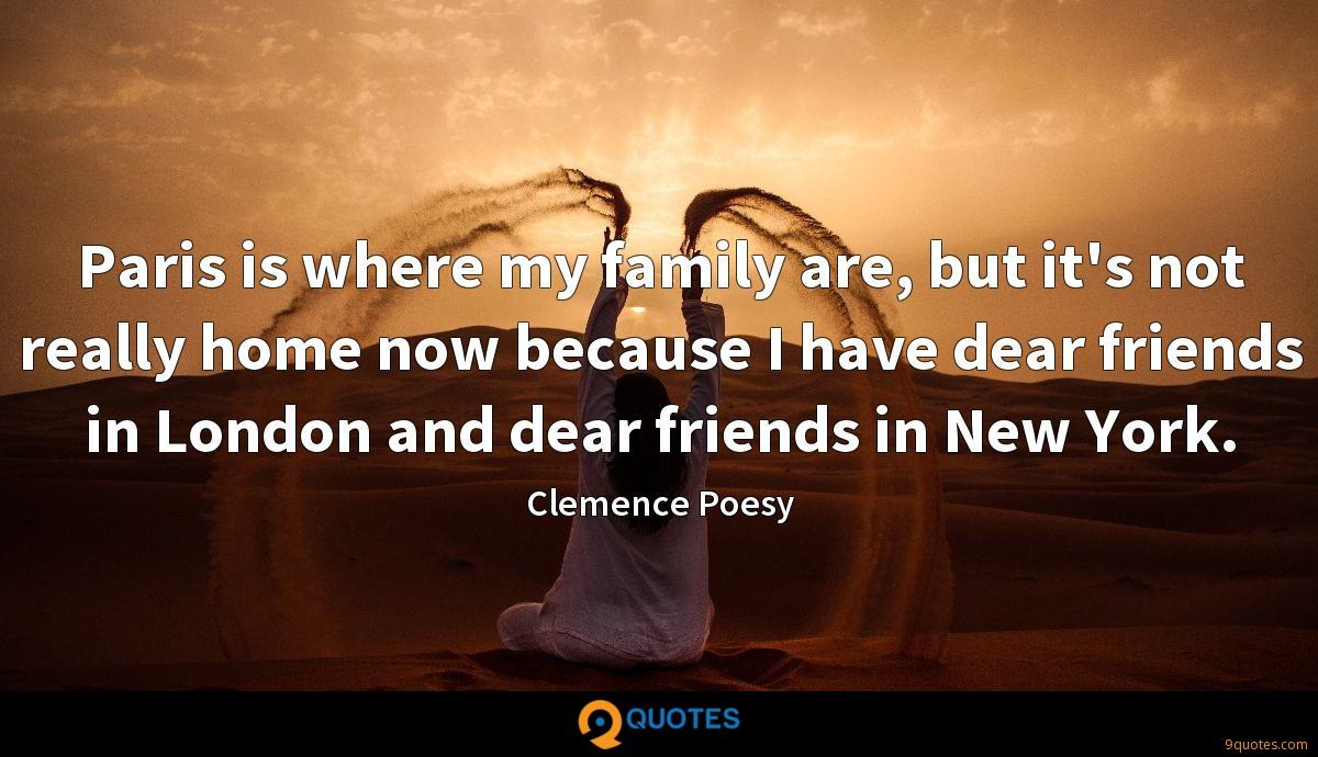 Paris is where my family are, but it's not really home now because I have dear friends in London and dear friends in New York.