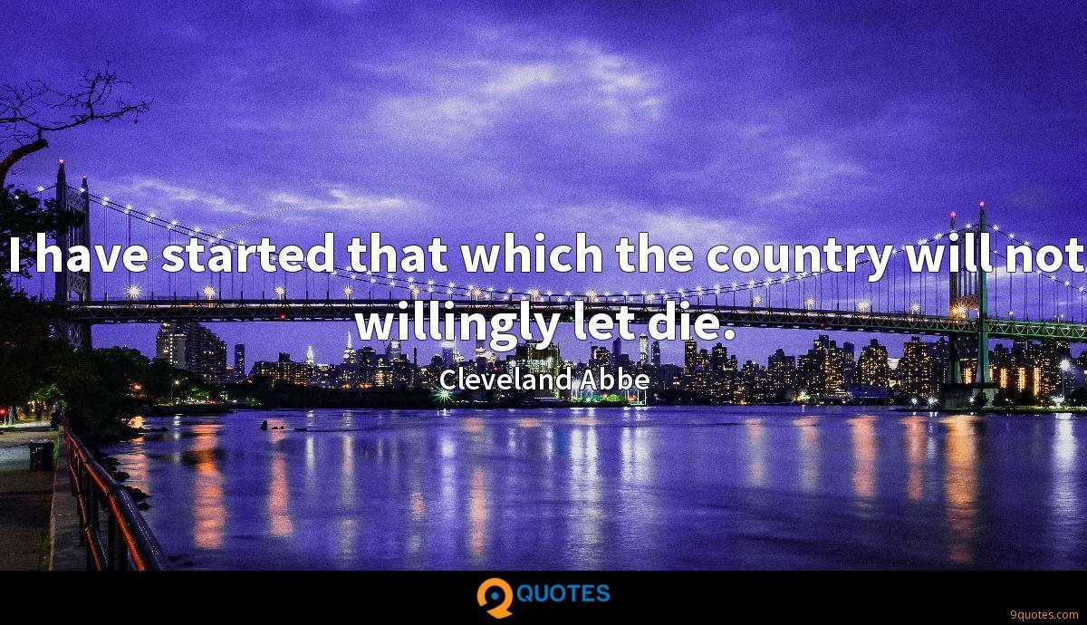 I have started that which the country will not willingly let die.